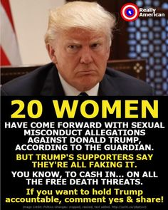 Why does this piss poor excuse for a man get away with calling all 20 of his accusers liars, while all of the other men being accused of sexual misconduct are being automatically fired from their jobs or are resigning?  So only Trump's accusers are liars? There is something seriously rotten in this country.