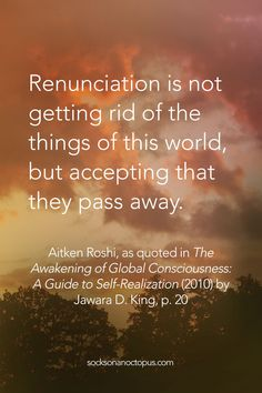 Quote Of The Day: June 18, 2015 - Renunciation is not getting rid of the things of this world, but accepting that they pass away. — Aitken Roshi, as quoted in The Awakening of Global Consciousness: A Guide to Self-Realization (2010) by Jawara D. King, p. 20 - #quote #quotes #qotd #quoteoftheday #life #renunciation #selfrealization