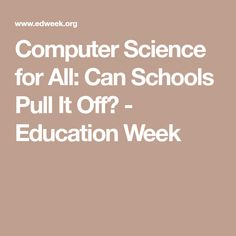 Computer Science for All: Can Schools Pull It Off? - Education Week