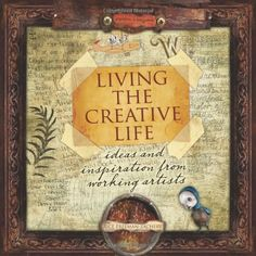 Living the Creative Life: Ideas and Inspiration from Working Artists by Rice Freeman-Zachery