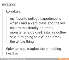 """My favorite college experience is when I had a class and the kid next to me literally poured a Monster energy drink into his coffee, said, """"I'm going to die"""" and drank the whole thing. an OTP and imagine them meeting like this Writing Promps, Writing Help, Creative Writing, Writing Ideas, Writing Prompts Romance, The Words, Otp Prompts, Fanfiction Prompts, Imagine Your Otp"""