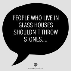 People who live in glass houses shouldn't throw stones....