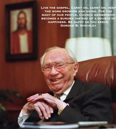 Live the gospel. Carry on, carry on, keep the work growing and going. For too many of our people, Church membership becomes a burden instead of a source of happiness. Be happy as you serve. - Gordon B. Hinckley