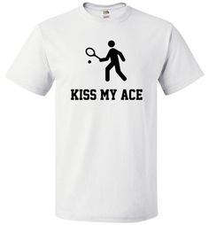 """KISS MY ACE For the tennis lovers out there If you've had your fair share of aces in your games, say it loud and proud with our """"Kiss my ace"""" tee. Available in 5 different colors, this shirt is great Bowling Shirts, Gym Shirts, Running Shirts, Baseball Shirts, Sports Shirts, Workout Shirts, Tennis Clothes, Kiss Me, Funny"""