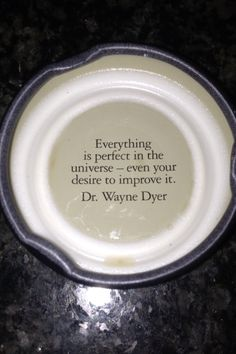 Everything is perfect in the universe, even you desire to improve it. -Dr. Wayne Dyer....