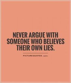No/low contact is the only way to go. Don't take their bait. Never argue with someone who believes their own lies. Picture Quotes.