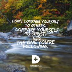 Don't compare yourself to others.  Compare yourself to Christ, He's the one you're following. www.danielplan.com