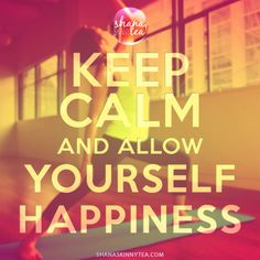 Keep Calm and allow Yourself Happiness