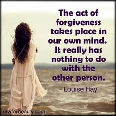 The act of forgiveness takes place in our own mind. It really has nothing to do with the other person.  ~Louise Hay