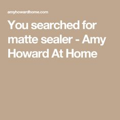 You searched for matte sealer - Amy Howard At Home