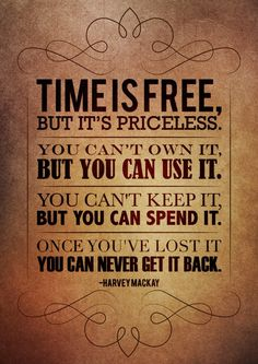 Time is free, but it's priceless. You can't own it,but you can use it. You can't keep it, but you can spend it. Once you've lost it you can never get it back.