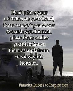 Place your mistakes under your feet and use them as a platform to view your horizon...