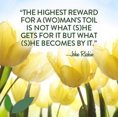 """""""The highest reward for a (wo)man's toil is not what (s)he gets for it but what (s)he becomes by it."""" —John Ruskin #Quote #Menopause #Struggle #Work #Woman #Original"""