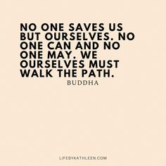 No one saves us but ourselves. We ourselves must walk the path - Buddha Categories of this T-shirt is Music, Lifestyle from Peace, Sunflower, Eagles, Peaceful Easy Feeling Buddha Quotes Tattoo, Buddhism Tattoo, Buddha Quotes Life, Buddha Buddhism, Tattoo Quotes, Path Quotes, Zen Quotes, Best Inspirational Quotes, Positive Quotes