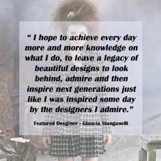"""#MotivationalMonday by featured designer - Glaucia Stanganelli """"I hop to achieve every day more and more knowledge on what I do, to leave a legacy of beautiful designs to look behind, admire and then inspire next generations just like i was inspired some day by the designers I admire.""""   #motivationmonday #quotes #designerquote #fashionquotes #inspiration #fashiondesigner #StylePortfolios"""