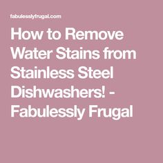 How to Remove Water Stains from Stainless Steel Dishwashers! - Fabulessly Frugal
