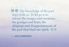 """The knowledge of the past stays with us. To let go is to  release the images and emotions, the grudges and fears, the  clingings and disappointments of the past that bind our  spirit.""  ― Jack Kornfield Uplifting Thoughts, Word Of Advice, Great Quotes, Quotes To Live By, Inspirational Quotes, Words Quotes, Sayings, Life Quotes, Jiddu Krishnamurti"