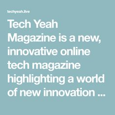 Tech Yeah Magazine is a new, innovative online tech magazine highlighting a world of new innovation from medical, entertainment, software & computer categories.