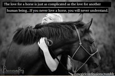 The love for a horse is just as complicated as the love for another human being.  If you never love a horse, you will never understand.