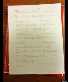 """""""'What Is Love?' by Emma K. (Age 6) ~ Love is when you're missing some of your teeth but you're not afraid to smile because you know your friends will still love you even though some of you is missing. <3"""