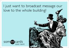 I just want to broadcast message our love to the whole building!