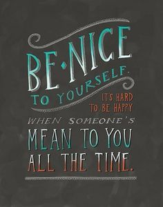 Be nice to yourself. It's hard to be happy when someone is mean to you all the time.