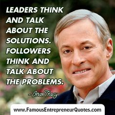 """BRIAN TRACY QUOTE:  """"Leaders Think And Talk About The Solutions.  Followers Think And Talk About The Problems."""" - Brian Tracy  #briantracy #famous #entrepreneur #quotes"""