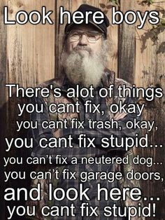 """""""Look here boys. There's a lot of things you can't fix, okay you can't fix trash, okay, you can't fix stupid.you can't fix a neutered dog.you can't fix garage doors, and look here. you can't fix stupid! Duck Dynasty, Quotes To Live By, Me Quotes, Funny Quotes, Duck Quotes, Stupid Quotes, Girl Quotes, Funny Memes, Robertson Family"""