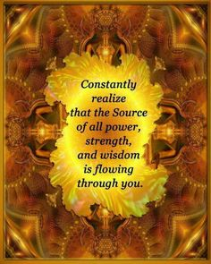 The Source of all power, strength and wisdom is flowing through you Amen Thank you to God  :-)