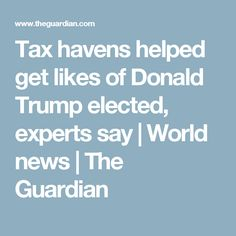 Tax havens helped get likes of Donald Trump elected, experts say | World news | The Guardian