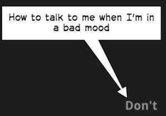 Don't talk to me when I'm in a bad mood.