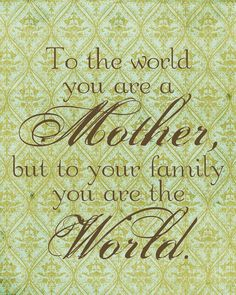 To the world you are a mother, but to your family you are the world.  #bestdressedkids.com #mothersday