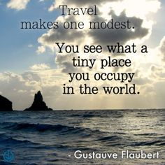 Travel makes one modest. You see what a tiny place you occupy in the world. -Gustauve Flaubert