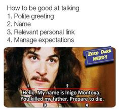 How to be good at talking Polite greeting Name Relevant personal link Manage expectations My name is Inigo Montoya. Stupid Funny, Funny Cute, The Funny, Hilarious, Funny Stuff, Funny Things, Random Stuff, The Princess Bride, Princess Bride Quotes