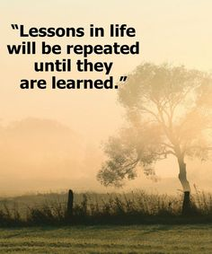 Lessons in life will be repeated.