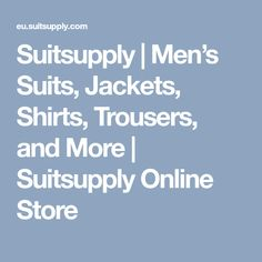 Suitsupply   Men's Suits, Jackets, Shirts, Trousers, and More   Suitsupply Online Store