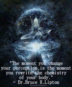 "Quantum Physics: ""The moment you change your perception, is the moment you rewrite the chemistry of your body."" (Quote By: Dr. Bruce H. Lipton.)"