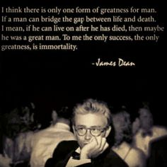 Penso que només hi ha una forma de grandesa per a l'home. Si un home pot salvar l'escletxa entre la vida i la mort. És a dir, si pot continuar vivint després de morir, aleshores potser significa que va ser un gran home. Per a mi l'únic èxit, l'única grandesa, és la immortalitat. - James Dean