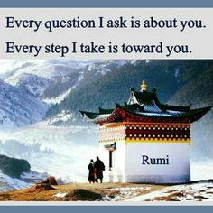 Every question I ask is about you. Every step I take is toward you. - Rumi