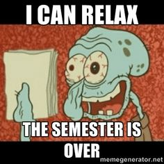 I can relax now that the semester is over