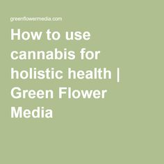 How to use cannabis for holistic health   Green Flower Media