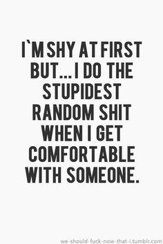 I'm shy at first but... I do the stupidest random shit when I get comfortable with someone.