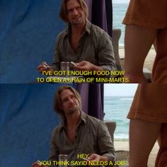 I've got enough food now to open a chain of mini -marts. Hey, you think Sayid needs a job?- Sawyer, LOST