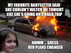 Staying in tonight | MY FAVORITE BABYSITTER SAID SHE COULDN'T WATCH ME TONIGHT CUZ SHE'S GOING ON A ROAD TRIP HMMM ... GUESS HER PLANS CHANGED | image tagged in disaster girl car | made w/ Imgflip meme maker