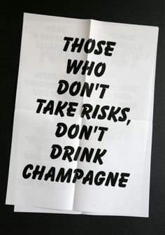 Those who don't take risks, don't drink champagne