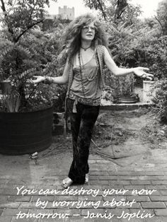"""""""You can destroy your now by worrying about tomorrow. Janis Joplin"""""""