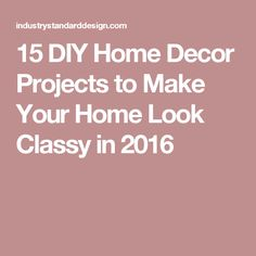 15 DIY Home Decor Projects to Make Your Home Look Classy in 2016