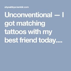 Unconventional — I got matching tattoos with my best friend today....