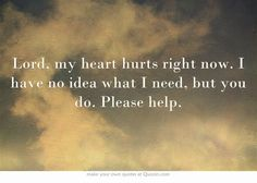 Lord, my heart hurts right now. I have no idea what I need, but you do. Please help.