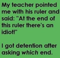 My teacher pointed me with his ruler . .  (I laughed harder at this than at anything in a very long time.  :-)